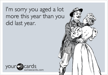 I'm sorry you aged a lot more this year than you  did last year.