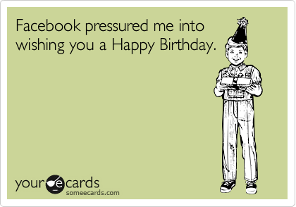 Facebook Pressured Me Into Wishing You A Happy Birthday