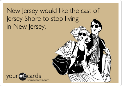 New Jersey would like the cast of Jersey Shore to stop living in New Jersey.