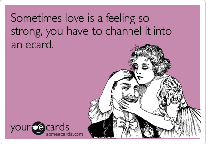Sometimes love is a feeling so strong, you have to channel it into an ecard.