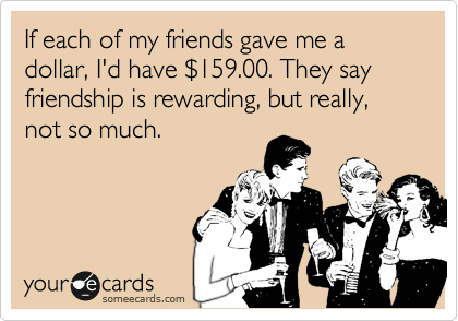 If each of my friends gave me a dollar, I'd have %24159.00. They say friendship is rewarding, but really, not so much.