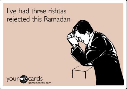 I've had three rishtas  rejected this Ramadan.
