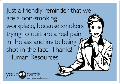 Just a friendly reminder that we are a non-smoking workplace, because smokers trying to quit are a real pain in the ass and invite being shot in the face. Thanks! -Human Resources