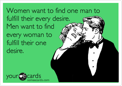 Women want to find one man to fulfill their every desire. Men want to find  every woman to fulfill their one desire.