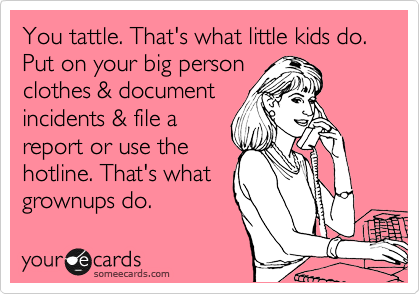 You tattle. That's what little kids do. Put on your big person  clothes & document incidents & file a report or use the hotline. That's what grownups do.