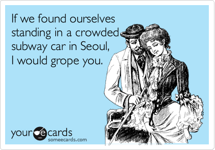 If we found ourselves standing in a crowded subway car in Seoul, I would grope you.