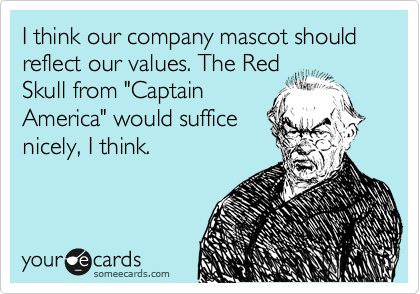 """I think our company mascot should reflect our values. The Red Skull from """"Captain America"""" would suffice nicely, I think."""