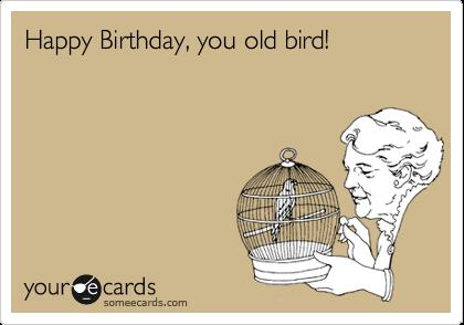 Happy Birthday, you old bird!
