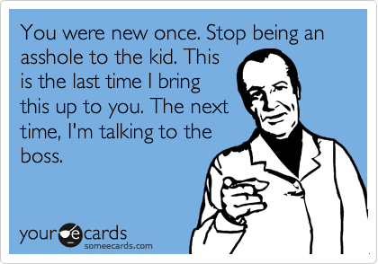 You were new once. Stop being an asshole to the kid. This is the last time I bring this up to you. The next time, I'm talking to the boss.