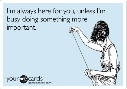 I'm always here for you, unless I'm busy doing something more important.