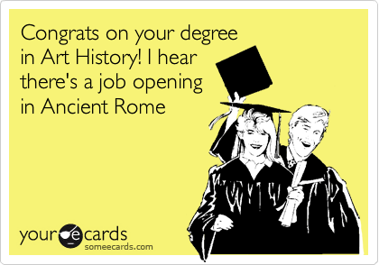 Congrats on your degree in Art History! I hear there's a job opening in Ancient Rome