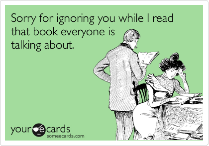 Sorry for ignoring you while I read that book everyone is talking about.