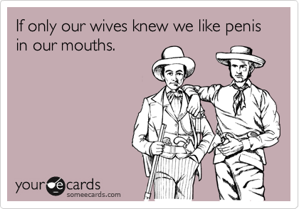 If only our wives knew we like penis in our mouths.
