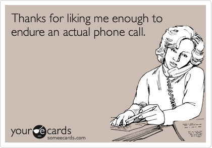 Thanks for liking me enough to endure an actual phone call.