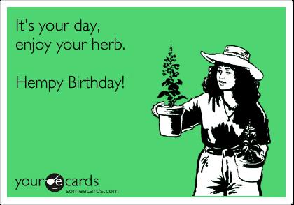 It's your day, enjoy your herb.  Hempy Birthday!