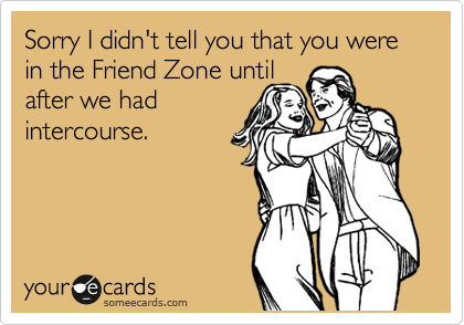 Sorry I didn't tell you that you were in the Friend Zone until after we had intercourse.