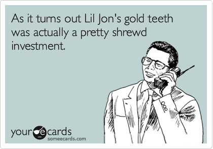 As it turns out Lil Jon's gold teeth was actually a pretty shrewd investment.
