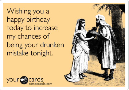 Wishing you a happy birthday today to increase my chances of being your drunken  mistake tonight.