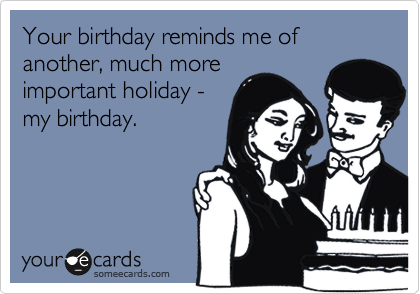 Your birthday reminds me of another, much more important holiday - my birthday.