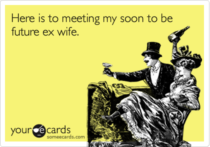 Here is to meeting my soon to be future ex wife.