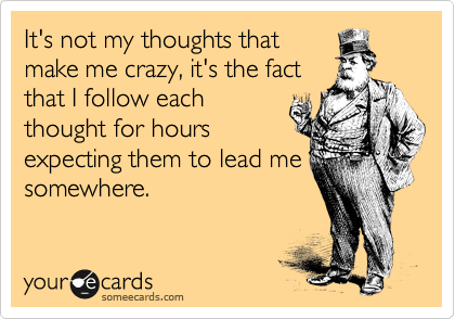 It's not my thoughts that make me crazy, it's the fact that I follow each thought for hours expecting them to lead me somewhere.