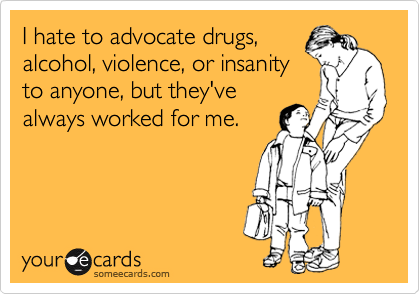 I hate to advocate drugs, alcohol, violence, or insanity to anyone, but they've always worked for me.