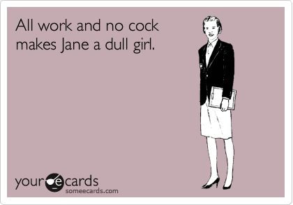 All work and no cock makes Jane a dull girl.