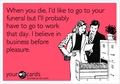 When you die, I'd like to go to your funeral but I'll probably have to go to work that day. I believe in business before pleasure.
