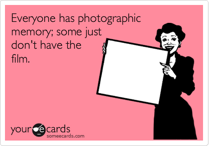 Everyone has photographic memory; some just don't have the film.
