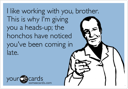 I like working with you, brother. This is why I'm giving you a heads-up; the honchos have noticed you've been coming in late.