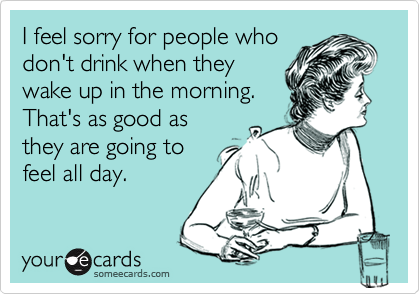 I feel sorry for people who don't drink when they wake up in the morning. That's as good as they are going to feel all day.