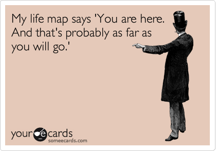 My life map says 'You are here. And that's probably as far as you will go.'