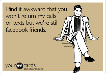 I find it awkward that you won't return my calls or texts but we're still facebook friends.