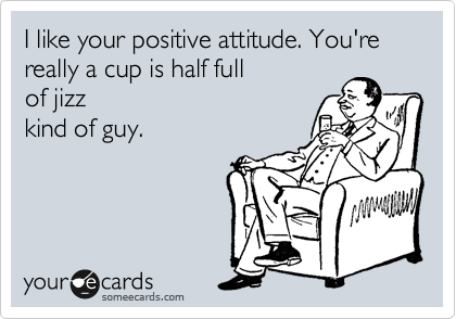 I like your positive attitude. You're really a cup is half full of jizz kind of guy.