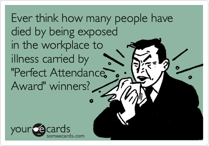 """Ever think how many people have died by being exposed in the workplace to illness carried by """"Perfect Attendance Award"""" winners?"""