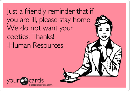 Just a friendly reminder that if you are ill, please stay home. We do not want your cooties. Thanks! -Human Resources