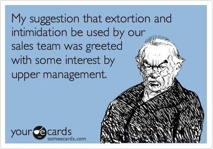 My suggestion that extortion and intimidation be used by our sales team was greeted with some interest by upper management.