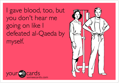 I gave blood, too, but you don't hear me going on like I defeated al-Qaeda by myself.