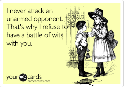 I never attack an unarmed opponent. That's why I refuse to have a battle of wits with you.