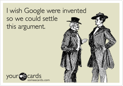 I wish Google were invented so we could settle this argument.