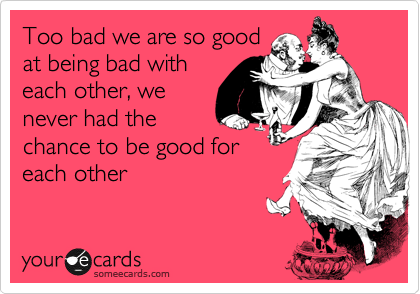 Too bad we are so good at being bad with each other, we never had the chance to be good for each other