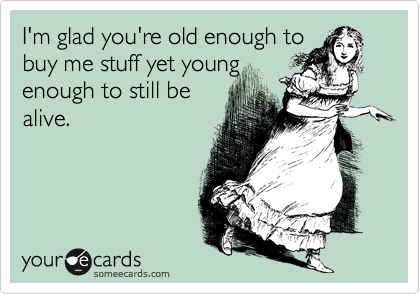 I'm glad you're old enough to buy me stuff yet young enough to still be alive.