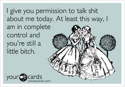 I give you permission to talk shit about me today. At least this way, I am in complete control and you're still a little bitch.