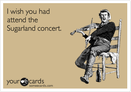 I wish you had attend the Sugarland concert.
