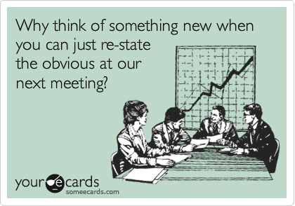 Why think of something new when you can just re-state the obvious at our  next meeting?