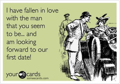 I have fallen in love with the man that you seem to be... and am looking forward to our first date!