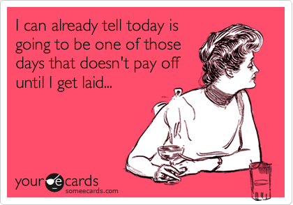 I can already tell today is going to be one of those days that doesn't pay off until I get laid...