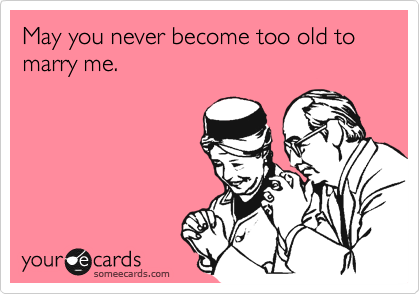 May you never become too old to marry me.