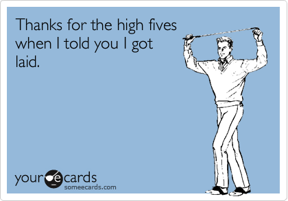 Thanks for the high fives when I told you I got laid.