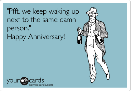 """""""Pfft, we keep waking up next to the same damn person.""""  Happy Anniversary!"""